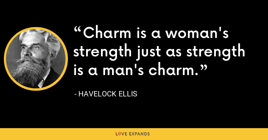 Charm is a woman's strength just as strength is a man's charm. - Havelock Ellis