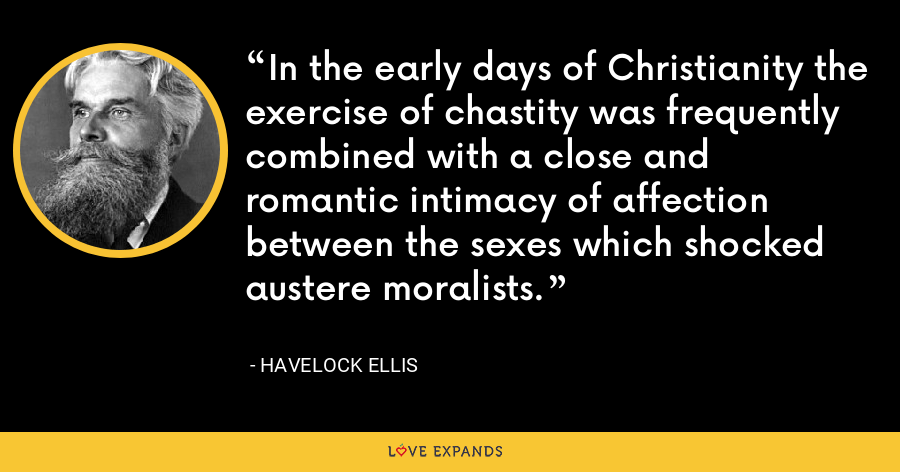 In the early days of Christianity the exercise of chastity was frequently combined with a close and romantic intimacy of affection between the sexes which shocked austere moralists. - Havelock Ellis