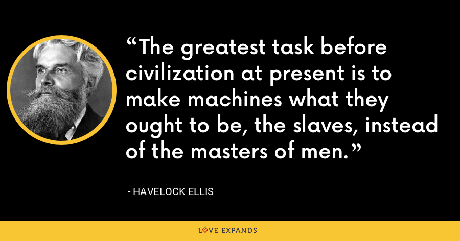 The greatest task before civilization at present is to make machines what they ought to be, the slaves, instead of the masters of men. - Havelock Ellis
