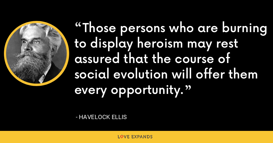 Those persons who are burning to display heroism may rest assured that the course of social evolution will offer them every opportunity. - Havelock Ellis