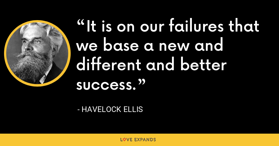 It is on our failures that we base a new and different and better success. - Havelock Ellis