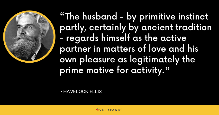The husband - by primitive instinct partly, certainly by ancient tradition - regards himself as the active partner in matters of love and his own pleasure as legitimately the prime motive for activity. - Havelock Ellis