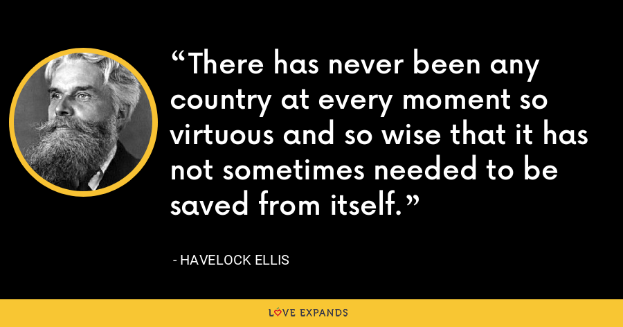 There has never been any country at every moment so virtuous and so wise that it has not sometimes needed to be saved from itself. - Havelock Ellis