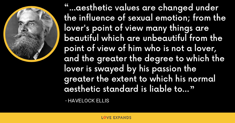 ...aesthetic values are changed under the influence of sexual emotion; from the lover's point of view many things are beautiful which are unbeautiful from the point of view of him who is not a lover, and the greater the degree to which the lover is swayed by his passion the greater the extent to which his normal aesthetic standard is liable to be modified. - Havelock Ellis