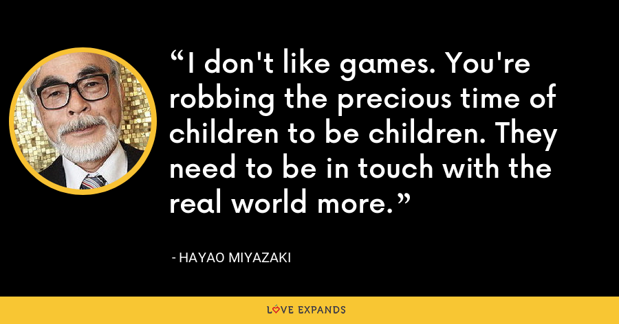 I don't like games. You're robbing the precious time of children to be children. They need to be in touch with the real world more. - Hayao Miyazaki