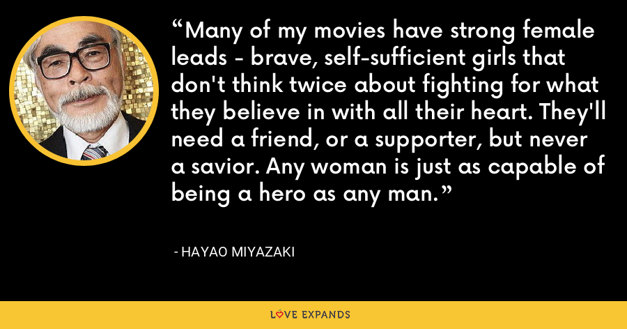 Many of my movies have strong female leads - brave, self-sufficient girls that don't think twice about fighting for what they believe in with all their heart. They'll need a friend, or a supporter, but never a savior. Any woman is just as capable of being a hero as any man. - Hayao Miyazaki