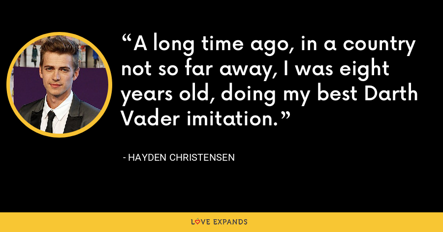 A long time ago, in a country not so far away, I was eight years old, doing my best Darth Vader imitation. - Hayden Christensen
