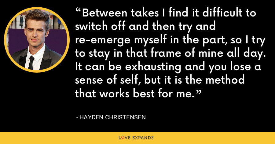 Between takes I find it difficult to switch off and then try and re-emerge myself in the part, so I try to stay in that frame of mine all day. It can be exhausting and you lose a sense of self, but it is the method that works best for me. - Hayden Christensen