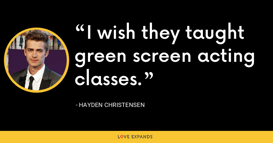 I wish they taught green screen acting classes. - Hayden Christensen