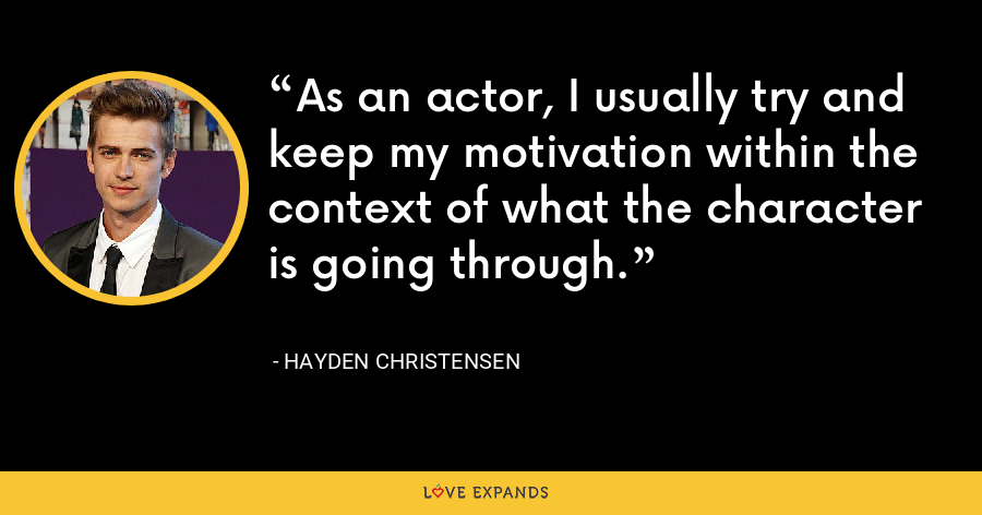 As an actor, I usually try and keep my motivation within the context of what the character is going through. - Hayden Christensen