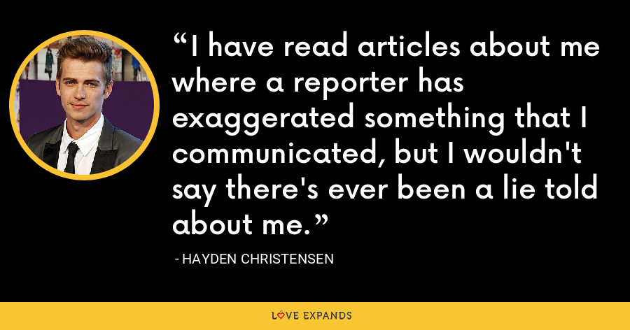 I have read articles about me where a reporter has exaggerated something that I communicated, but I wouldn't say there's ever been a lie told about me. - Hayden Christensen