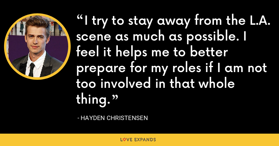 I try to stay away from the L.A. scene as much as possible. I feel it helps me to better prepare for my roles if I am not too involved in that whole thing. - Hayden Christensen