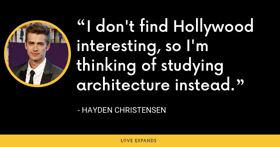 I don't find Hollywood interesting, so I'm thinking of studying architecture instead. - Hayden Christensen