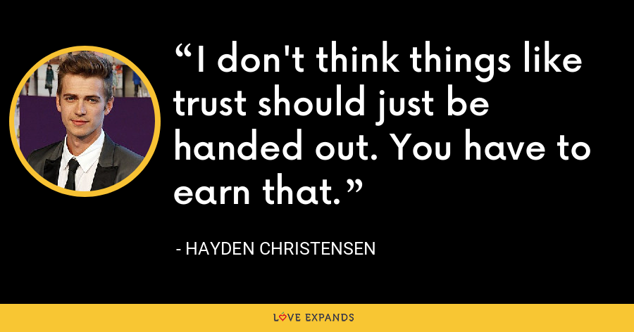I don't think things like trust should just be handed out. You have to earn that. - Hayden Christensen