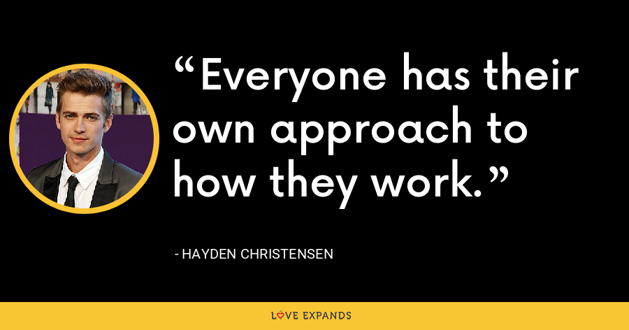 Everyone has their own approach to how they work. - Hayden Christensen