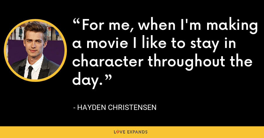For me, when I'm making a movie I like to stay in character throughout the day. - Hayden Christensen