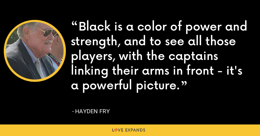 Black is a color of power and strength, and to see all those players, with the captains linking their arms in front - it's a powerful picture. - Hayden Fry