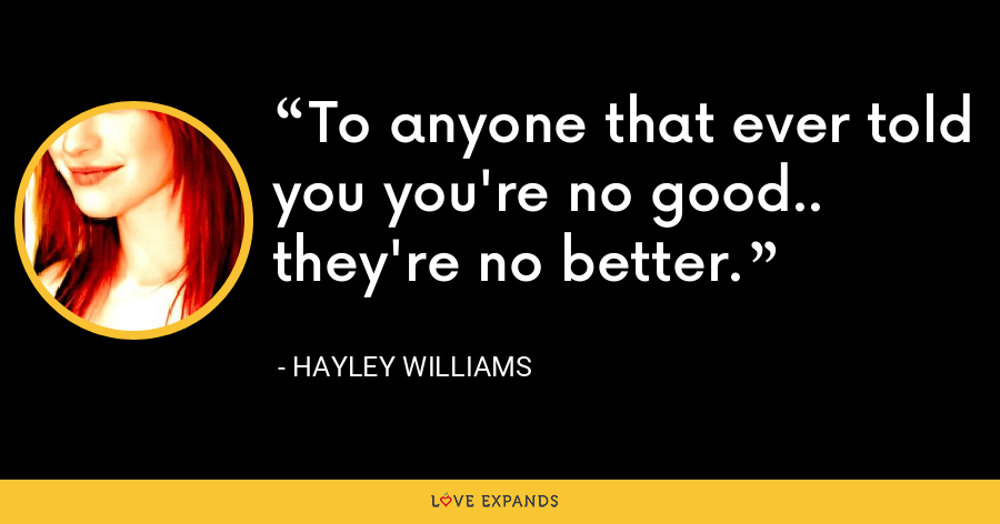 To anyone that ever told you you're no good.. they're no better. - Hayley Williams