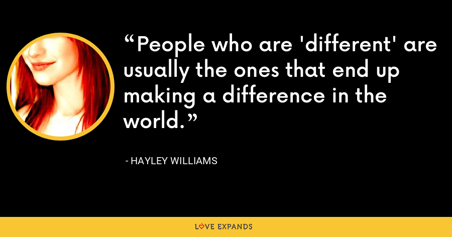 People who are 'different' are usually the ones that end up making a difference in the world. - Hayley Williams