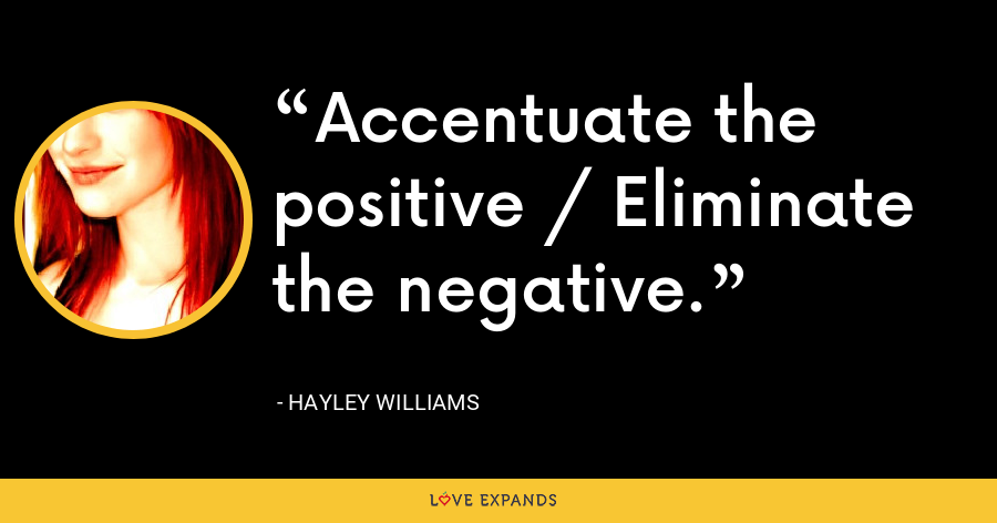 Accentuate the positive / Eliminate the negative. - Hayley Williams
