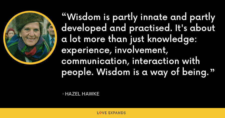 Wisdom is partly innate and partly developed and practised. It's about a lot more than just knowledge: experience, involvement, communication, interaction with people. Wisdom is a way of being. - Hazel Hawke
