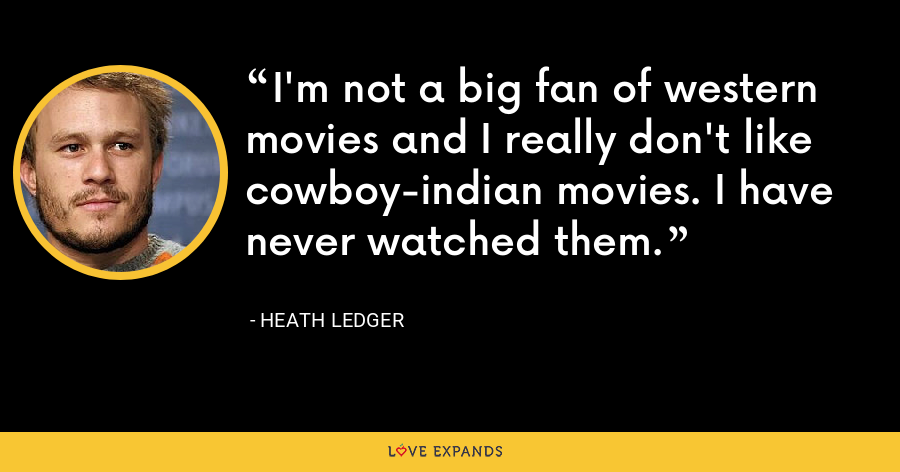 I'm not a big fan of western movies and I really don't like cowboy-indian movies. I have never watched them. - Heath Ledger