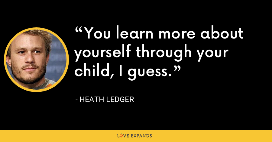 You learn more about yourself through your child, I guess. - Heath Ledger