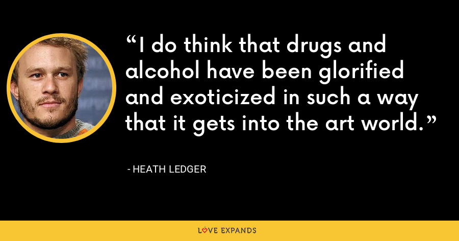 I do think that drugs and alcohol have been glorified and exoticized in such a way that it gets into the art world. - Heath Ledger