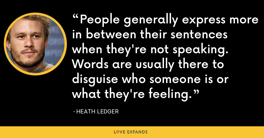 People generally express more in between their sentences when they're not speaking. Words are usually there to disguise who someone is or what they're feeling. - Heath Ledger
