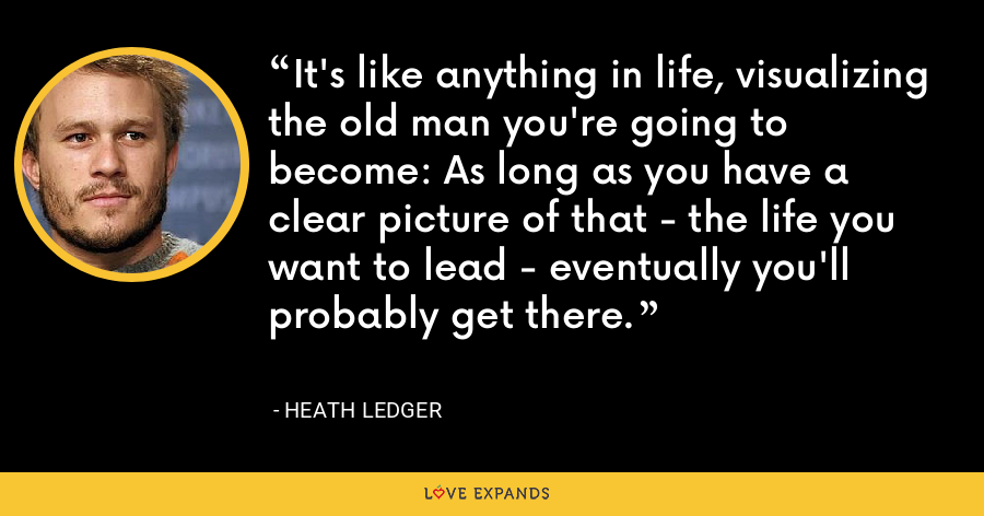 It's like anything in life, visualizing the old man you're going to become: As long as you have a clear picture of that - the life you want to lead - eventually you'll probably get there. - Heath Ledger