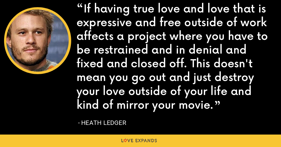 If having true love and love that is expressive and free outside of work affects a project where you have to be restrained and in denial and fixed and closed off. This doesn't mean you go out and just destroy your love outside of your life and kind of mirror your movie. - Heath Ledger