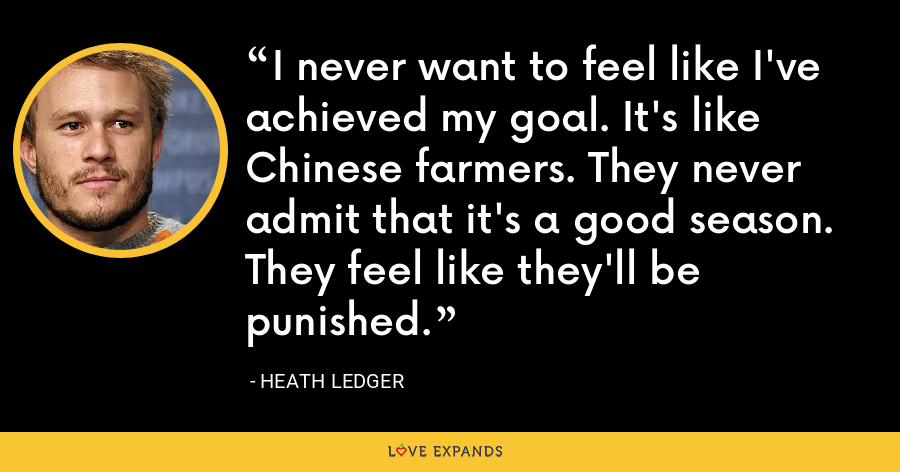 I never want to feel like I've achieved my goal. It's like Chinese farmers. They never admit that it's a good season. They feel like they'll be punished. - Heath Ledger