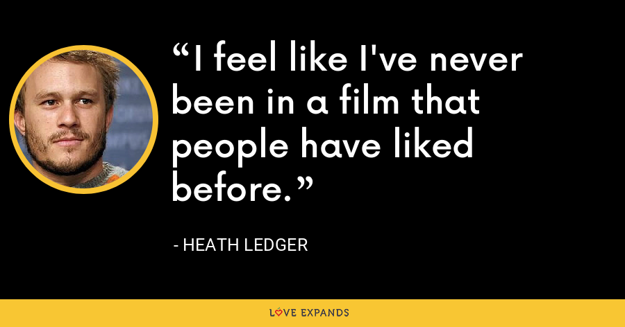 I feel like I've never been in a film that people have liked before. - Heath Ledger