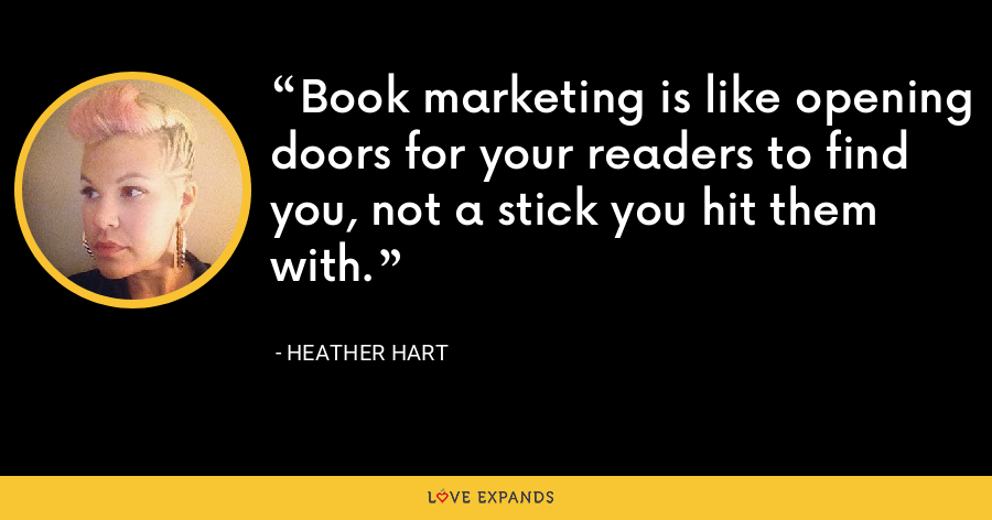 Book marketing is like opening doors for your readers to find you, not a stick you hit them with. - Heather Hart