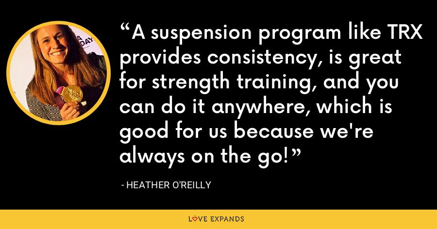 A suspension program like TRX provides consistency, is great for strength training, and you can do it anywhere, which is good for us because we're always on the go! - Heather O'Reilly