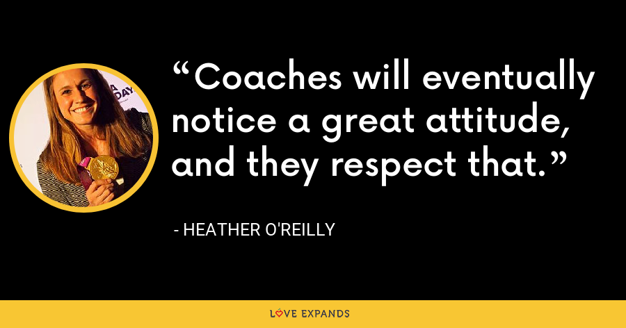 Coaches will eventually notice a great attitude, and they respect that. - Heather O'Reilly