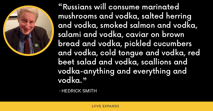 Russians will consume marinated mushrooms and vodka, salted herring and vodka, smoked salmon and vodka, salami and vodka, caviar on brown bread and vodka, pickled cucumbers and vodka, cold tongue and vodka, red beet salad and vodka, scallions and vodka-anything and everything and vodka. - Hedrick Smith