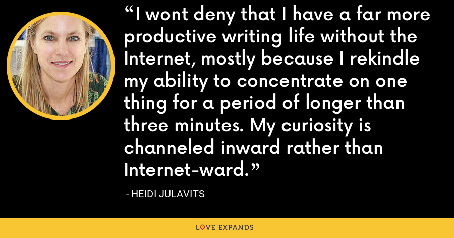 I wont deny that I have a far more productive writing life without the Internet, mostly because I rekindle my ability to concentrate on one thing for a period of longer than three minutes. My curiosity is channeled inward rather than Internet-ward. - Heidi Julavits
