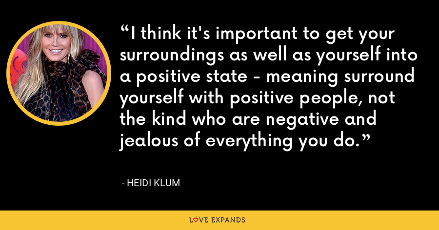 I think it's important to get your surroundings as well as yourself into a positive state - meaning surround yourself with positive people, not the kind who are negative and jealous of everything you do. - Heidi Klum