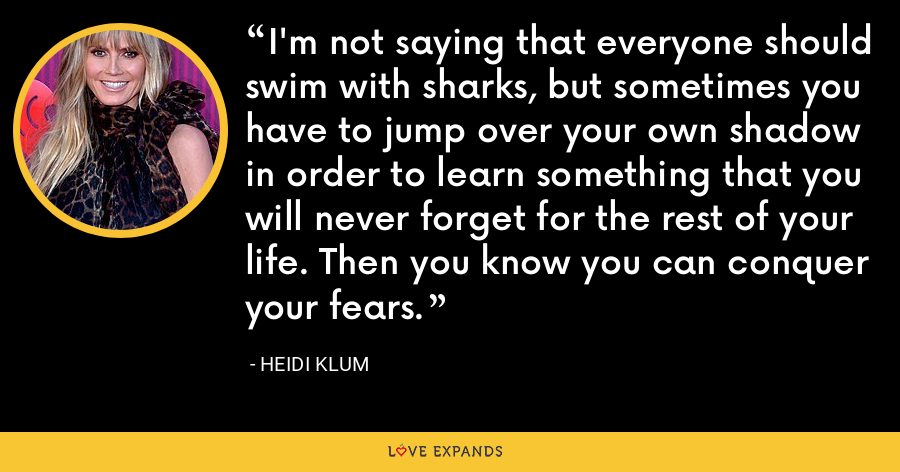 I'm not saying that everyone should swim with sharks, but sometimes you have to jump over your own shadow in order to learn something that you will never forget for the rest of your life. Then you know you can conquer your fears. - Heidi Klum