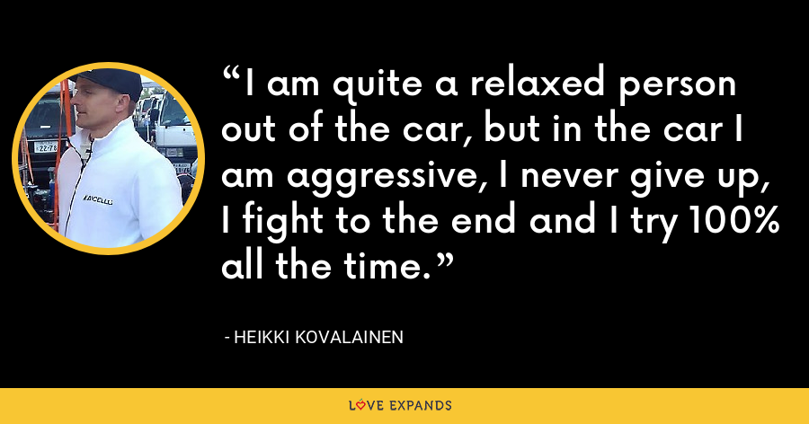I am quite a relaxed person out of the car, but in the car I am aggressive, I never give up, I fight to the end and I try 100% all the time. - Heikki Kovalainen