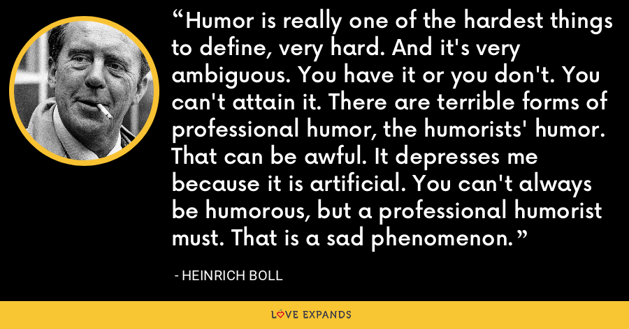 Humor is really one of the hardest things to define, very hard. And it's very ambiguous. You have it or you don't. You can't attain it. There are terrible forms of professional humor, the humorists' humor. That can be awful. It depresses me because it is artificial. You can't always be humorous, but a professional humorist must. That is a sad phenomenon. - Heinrich Boll