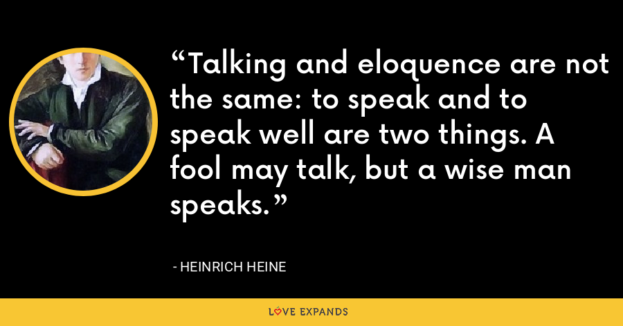 Talking and eloquence are not the same: to speak and to speak well are two things. A fool may talk, but a wise man speaks. - Heinrich Heine