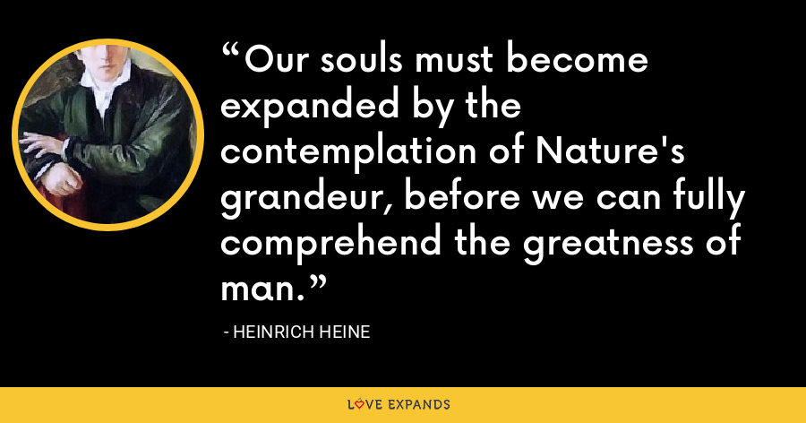 Our souls must become expanded by the contemplation of Nature's grandeur, before we can fully comprehend the greatness of man. - Heinrich Heine