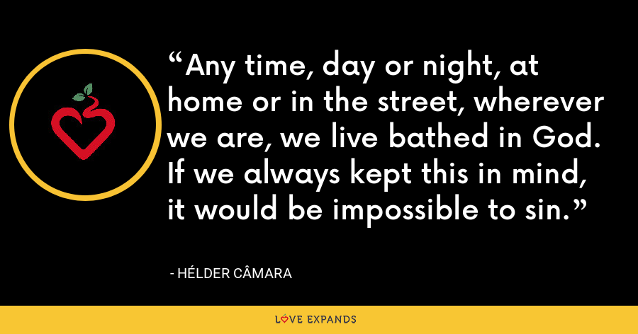 Any time, day or night, at home or in the street, wherever we are, we live bathed in God. If we always kept this in mind, it would be impossible to sin. - Hélder Câmara