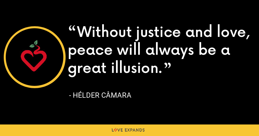 Without justice and love, peace will always be a great illusion. - Hélder Câmara