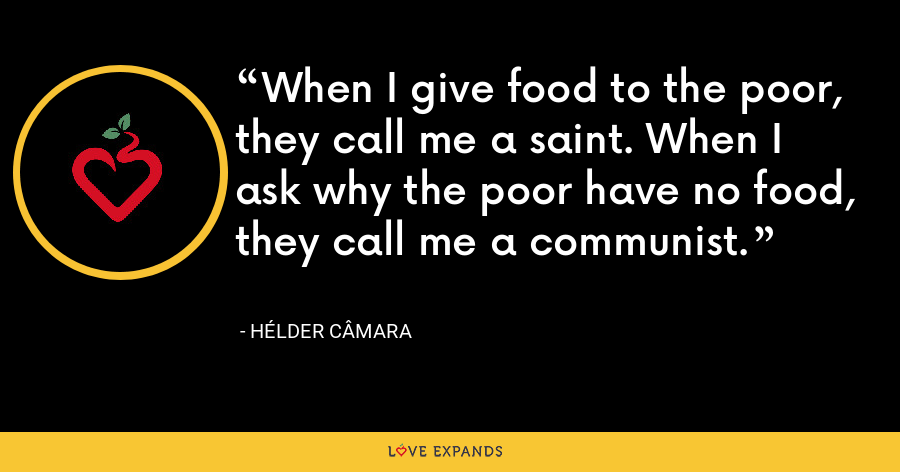When I give food to the poor, they call me a saint. When I ask why the poor have no food, they call me a communist. - Hélder Câmara