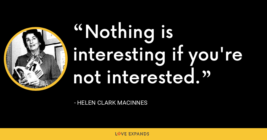 Nothing is interesting if you're not interested. - Helen Clark MacInnes