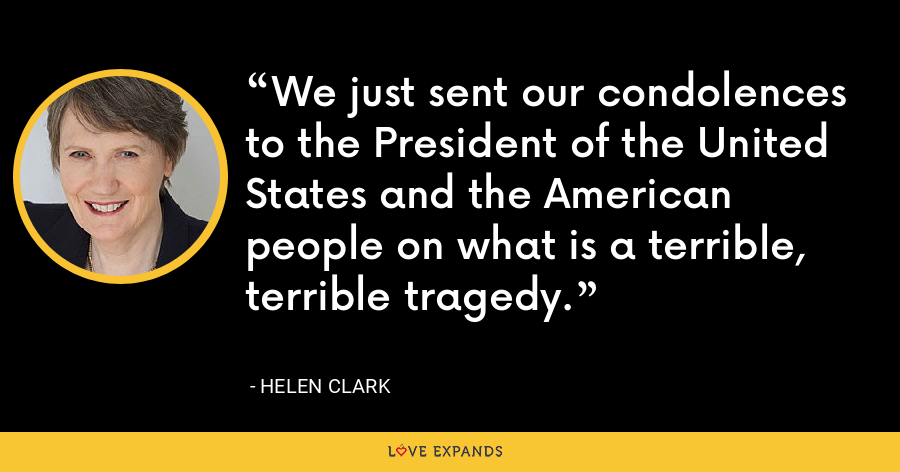 We just sent our condolences to the President of the United States and the American people on what is a terrible, terrible tragedy. - Helen Clark