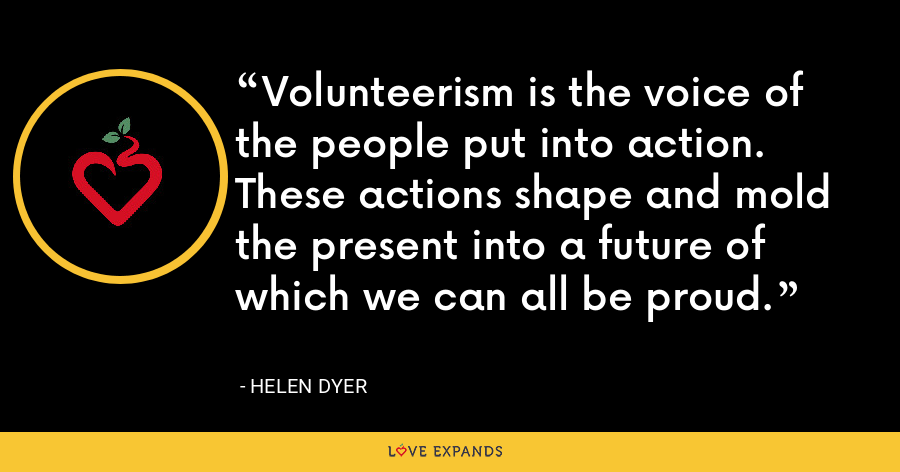 Volunteerism is the voice of the people put into action. These actions shape and mold the present into a future of which we can all be proud. - Helen Dyer